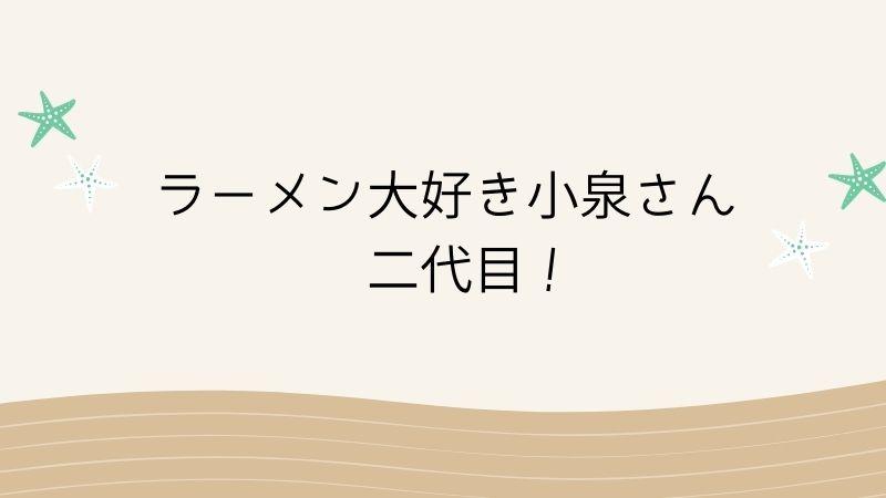 ラーメン大好き小泉さん 二代目!