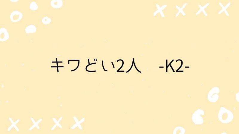 キワどい2人-K2-